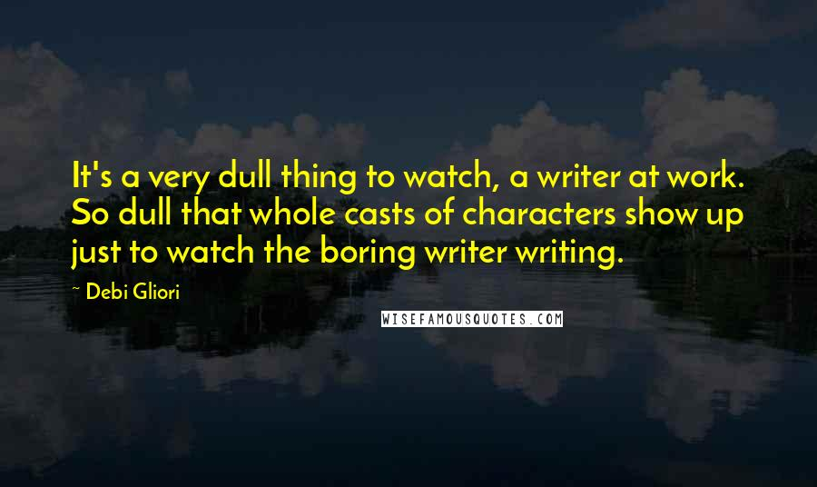 Debi Gliori quotes: It's a very dull thing to watch, a writer at work. So dull that whole casts of characters show up just to watch the boring writer writing.
