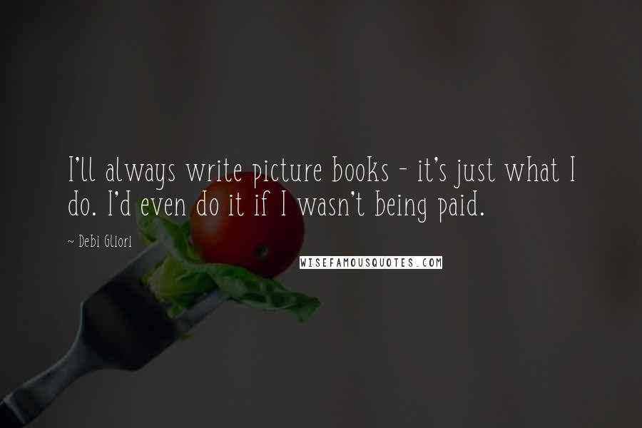 Debi Gliori quotes: I'll always write picture books - it's just what I do. I'd even do it if I wasn't being paid.