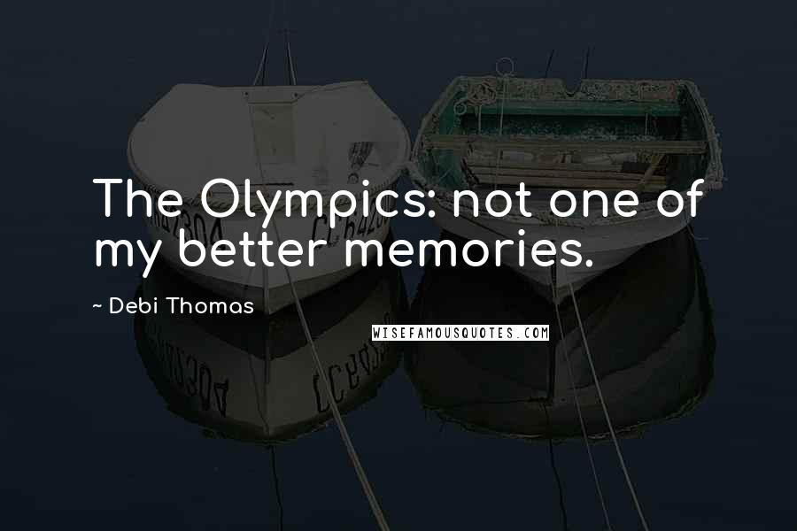 Debi Thomas quotes: The Olympics: not one of my better memories.