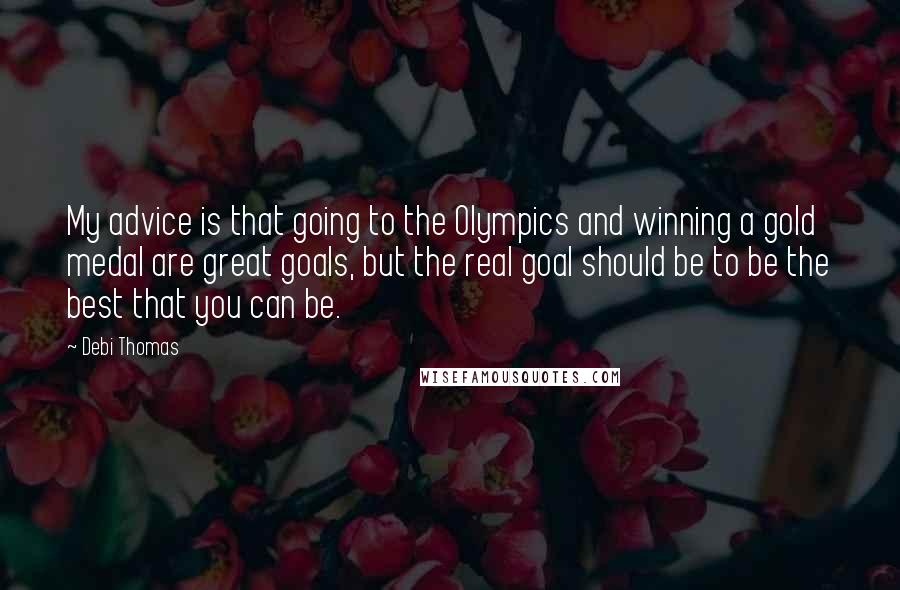 Debi Thomas quotes: My advice is that going to the Olympics and winning a gold medal are great goals, but the real goal should be to be the best that you can be.