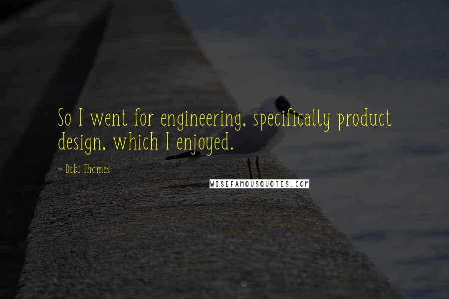 Debi Thomas quotes: So I went for engineering, specifically product design, which I enjoyed.