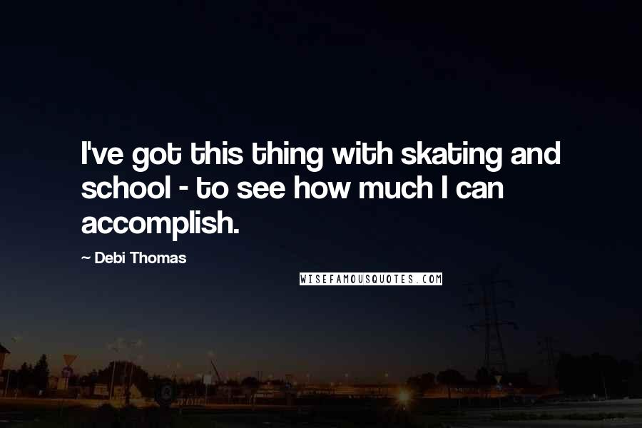 Debi Thomas quotes: I've got this thing with skating and school - to see how much I can accomplish.