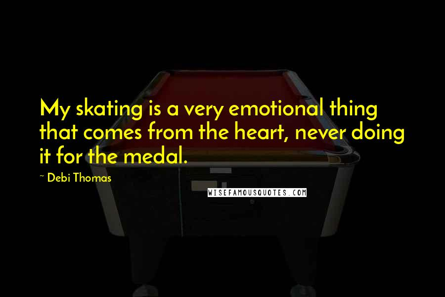 Debi Thomas quotes: My skating is a very emotional thing that comes from the heart, never doing it for the medal.