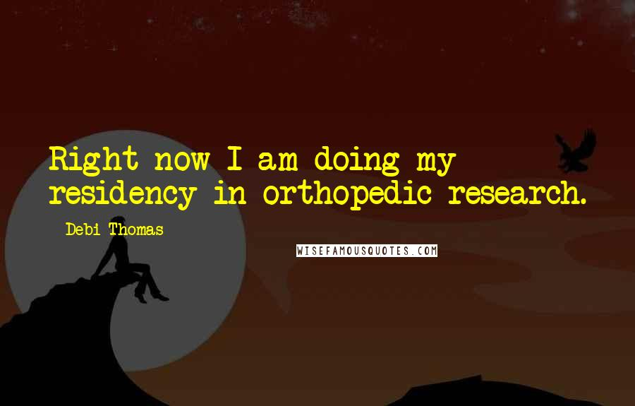 Debi Thomas quotes: Right now I am doing my residency in orthopedic research.