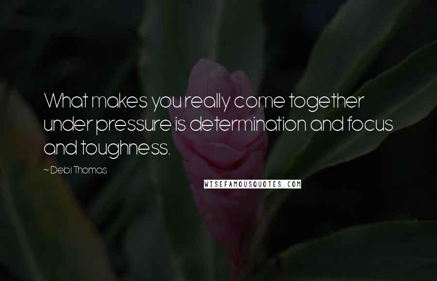 Debi Thomas quotes: What makes you really come together under pressure is determination and focus and toughness.