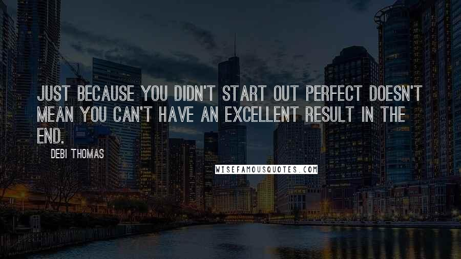Debi Thomas quotes: Just because you didn't start out perfect doesn't mean you can't have an excellent result in the end.
