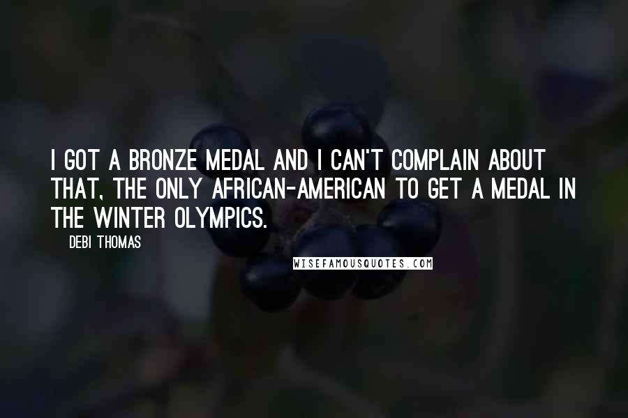 Debi Thomas quotes: I got a bronze medal and I can't complain about that, the only African-American to get a medal in the Winter Olympics.