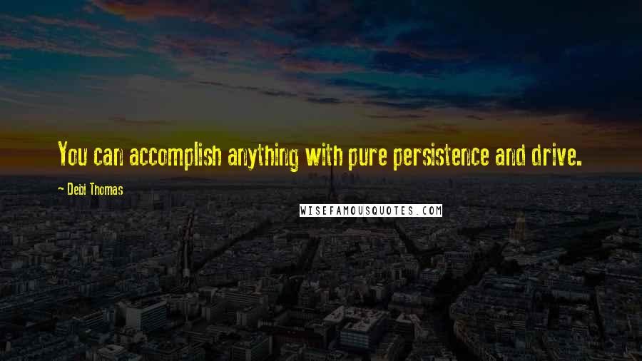 Debi Thomas quotes: You can accomplish anything with pure persistence and drive.