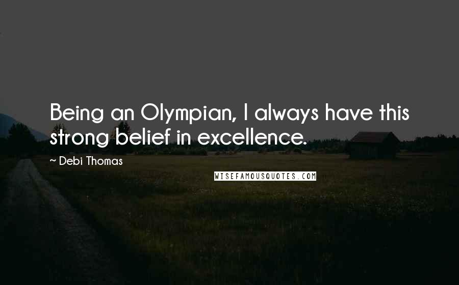 Debi Thomas quotes: Being an Olympian, I always have this strong belief in excellence.