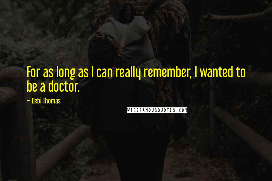 Debi Thomas quotes: For as long as I can really remember, I wanted to be a doctor.