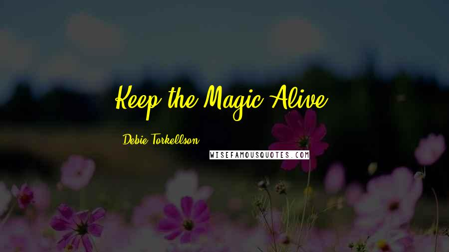 Debie Torkellson quotes: Keep the Magic Alive!
