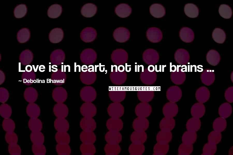 Debolina Bhawal quotes: Love is in heart, not in our brains ...