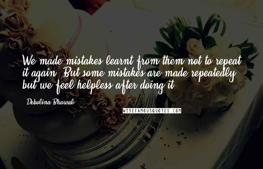 Debolina Bhawal quotes: We made mistakes learnt from them not to repeat it again. But some mistakes are made repeatedly but we feel helpless after doing it ...