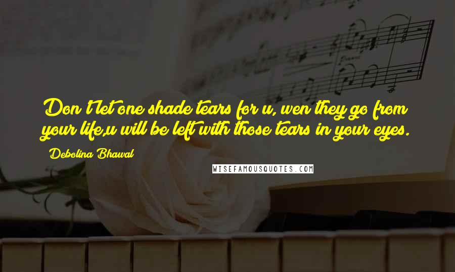 Debolina Bhawal quotes: Don't let one shade tears for u, wen they go from your life,u will be left with those tears in your eyes.