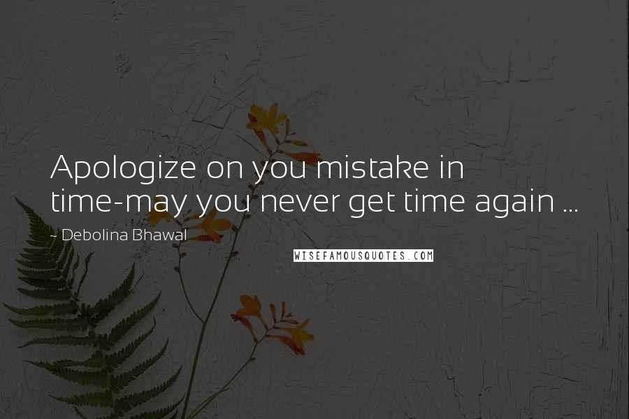Debolina Bhawal quotes: Apologize on you mistake in time-may you never get time again ...