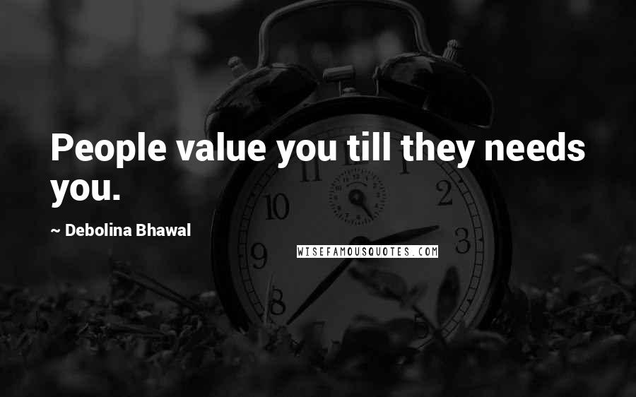 Debolina Bhawal quotes: People value you till they needs you.