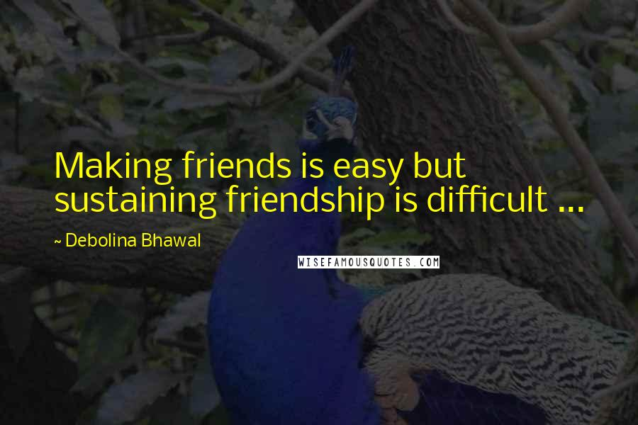 Debolina Bhawal quotes: Making friends is easy but sustaining friendship is difficult ...