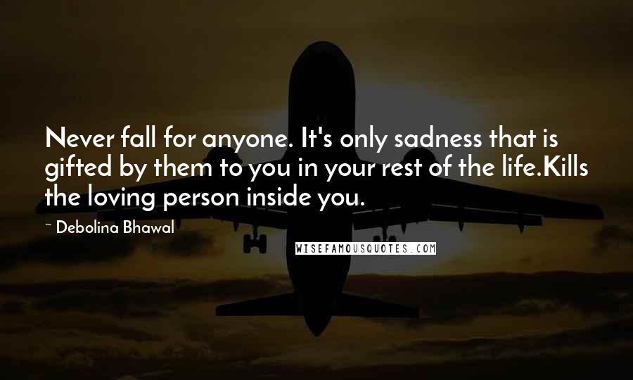 Debolina Bhawal quotes: Never fall for anyone. It's only sadness that is gifted by them to you in your rest of the life.Kills the loving person inside you.