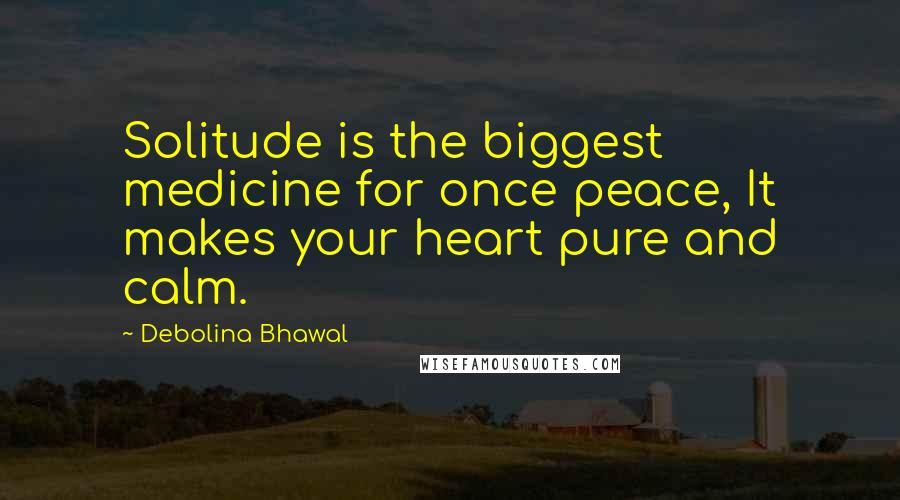 Debolina Bhawal quotes: Solitude is the biggest medicine for once peace, It makes your heart pure and calm.