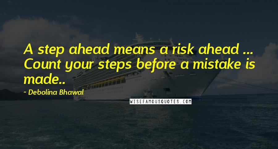 Debolina Bhawal quotes: A step ahead means a risk ahead ... Count your steps before a mistake is made..