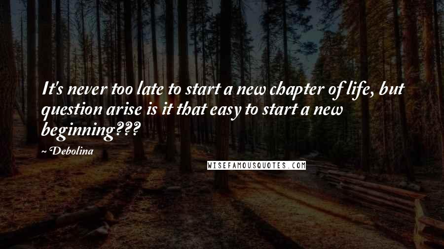 Debolina quotes: It's never too late to start a new chapter of life, but question arise is it that easy to start a new beginning???