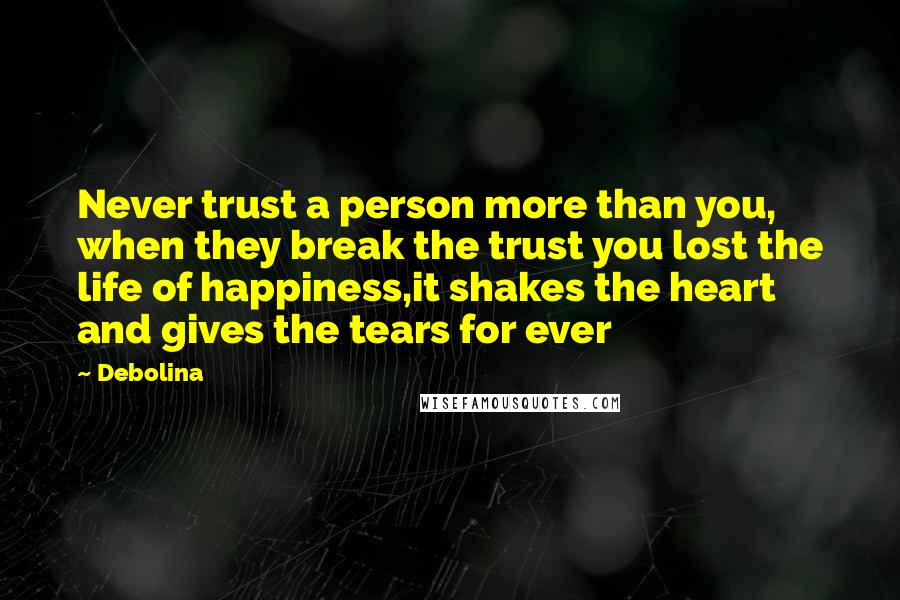 Debolina quotes: Never trust a person more than you, when they break the trust you lost the life of happiness,it shakes the heart and gives the tears for ever
