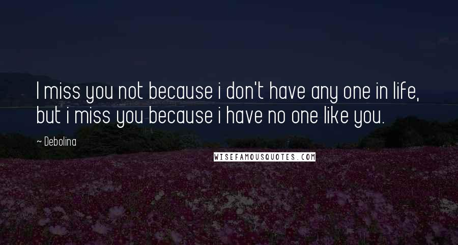 Debolina quotes: I miss you not because i don't have any one in life, but i miss you because i have no one like you.