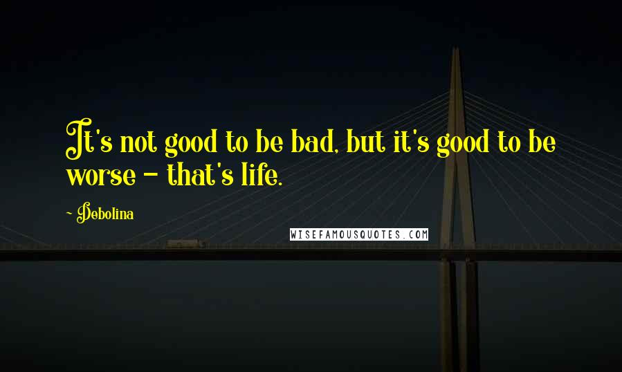 Debolina quotes: It's not good to be bad, but it's good to be worse - that's life.