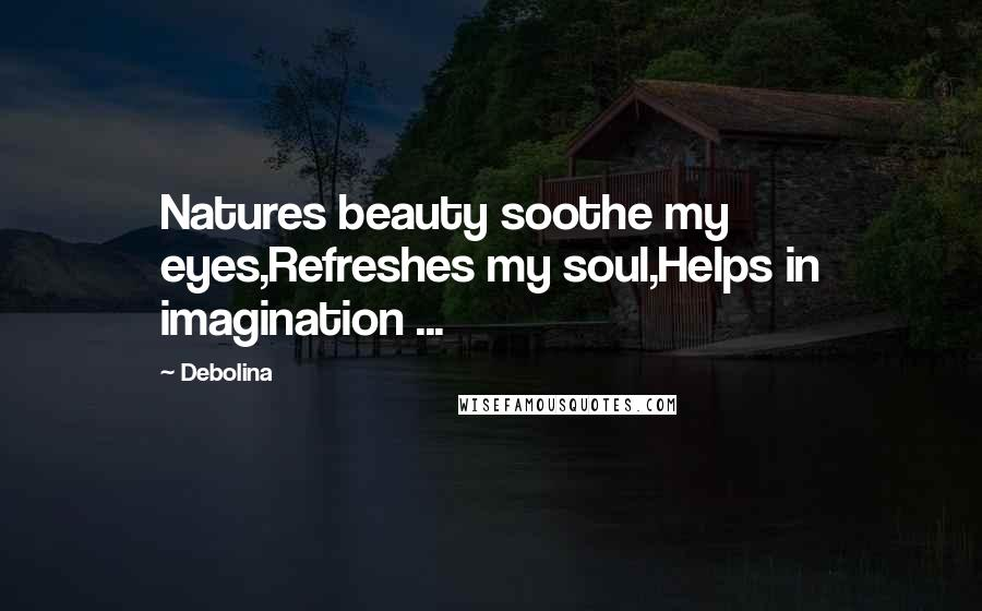 Debolina quotes: Natures beauty soothe my eyes,Refreshes my soul,Helps in imagination ...