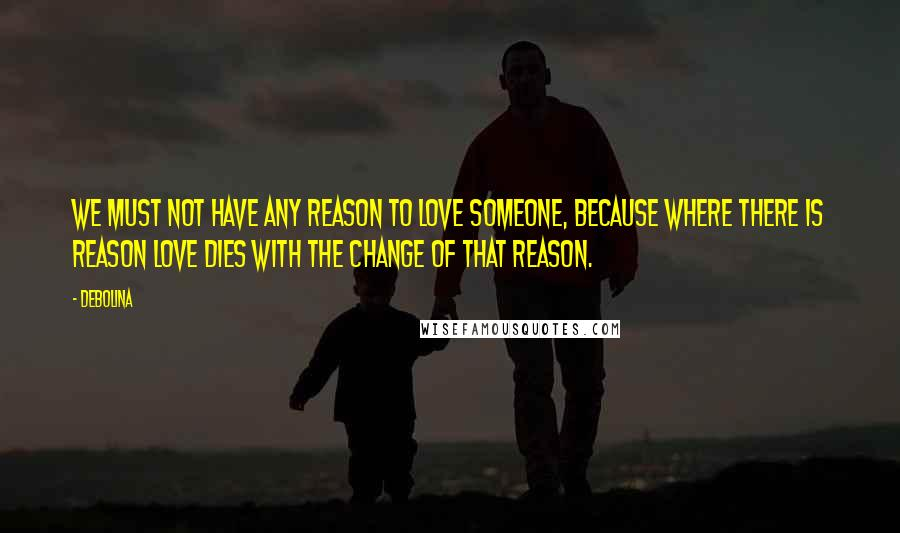Debolina quotes: We must not have any reason to love someone, because where there is reason love dies with the change of that reason.