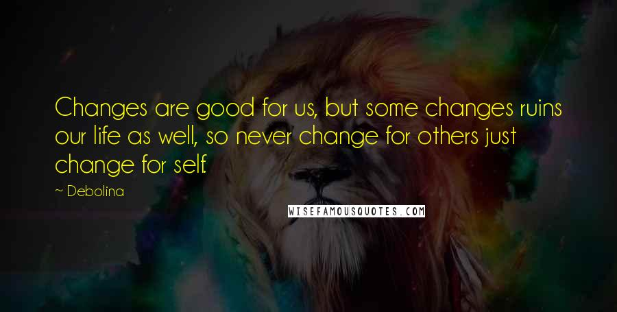 Debolina quotes: Changes are good for us, but some changes ruins our life as well, so never change for others just change for self.