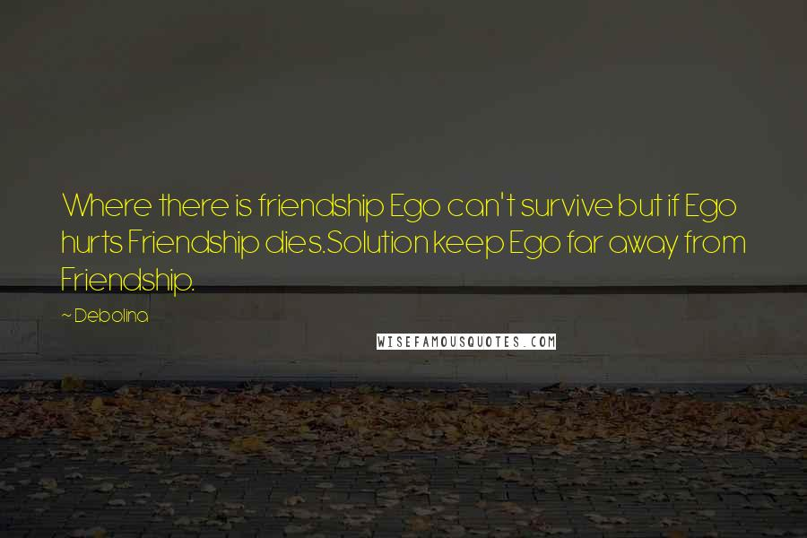 Debolina quotes: Where there is friendship Ego can't survive but if Ego hurts Friendship dies.Solution keep Ego far away from Friendship.
