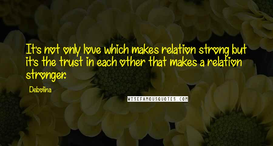 Debolina quotes: It's not only love which makes relation strong but it's the trust in each other that makes a relation stronger.