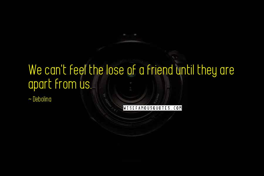 Debolina quotes: We can't feel the lose of a friend until they are apart from us.