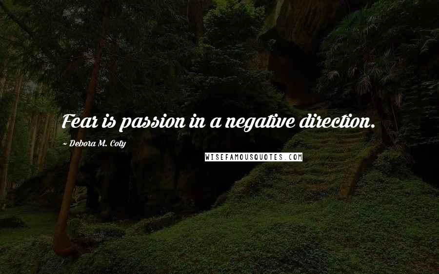 Debora M. Coty quotes: Fear is passion in a negative direction.