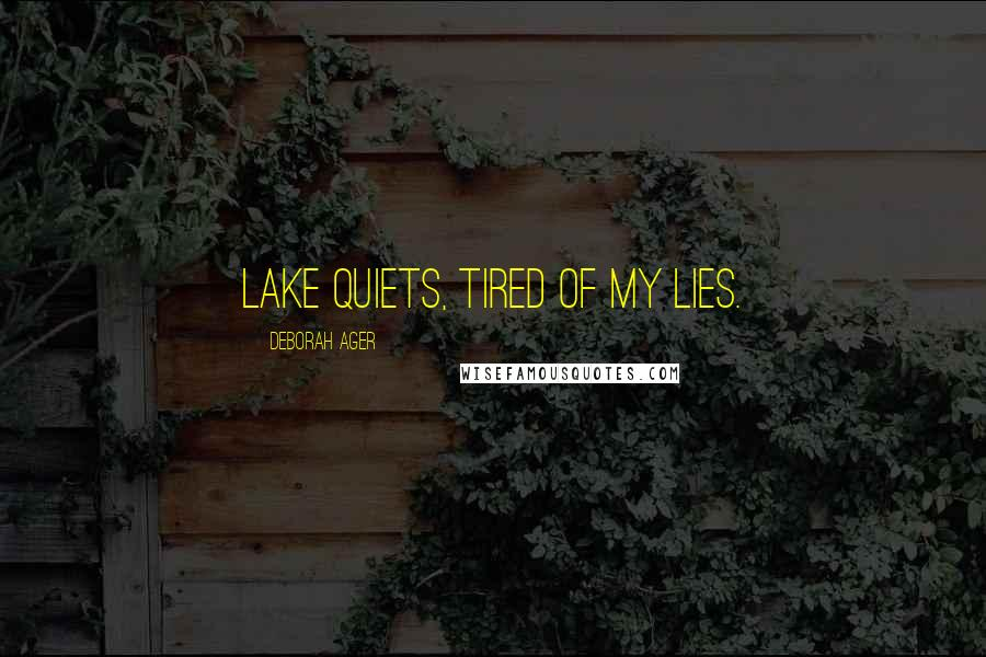Deborah Ager quotes: Lake quiets, tired of my lies.