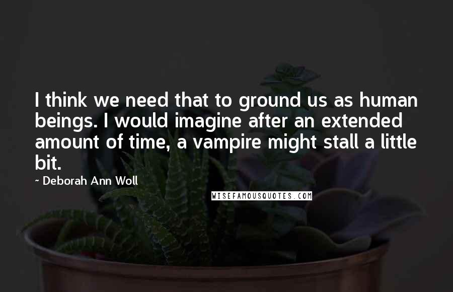 Deborah Ann Woll quotes: I think we need that to ground us as human beings. I would imagine after an extended amount of time, a vampire might stall a little bit.