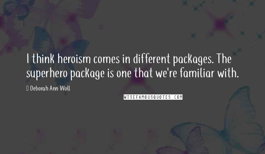 Deborah Ann Woll quotes: I think heroism comes in different packages. The superhero package is one that we're familiar with.