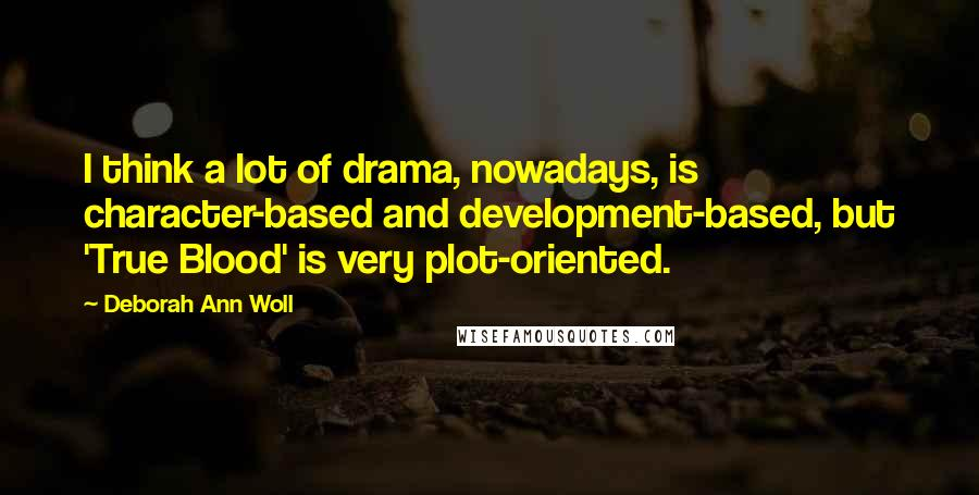 Deborah Ann Woll quotes: I think a lot of drama, nowadays, is character-based and development-based, but 'True Blood' is very plot-oriented.