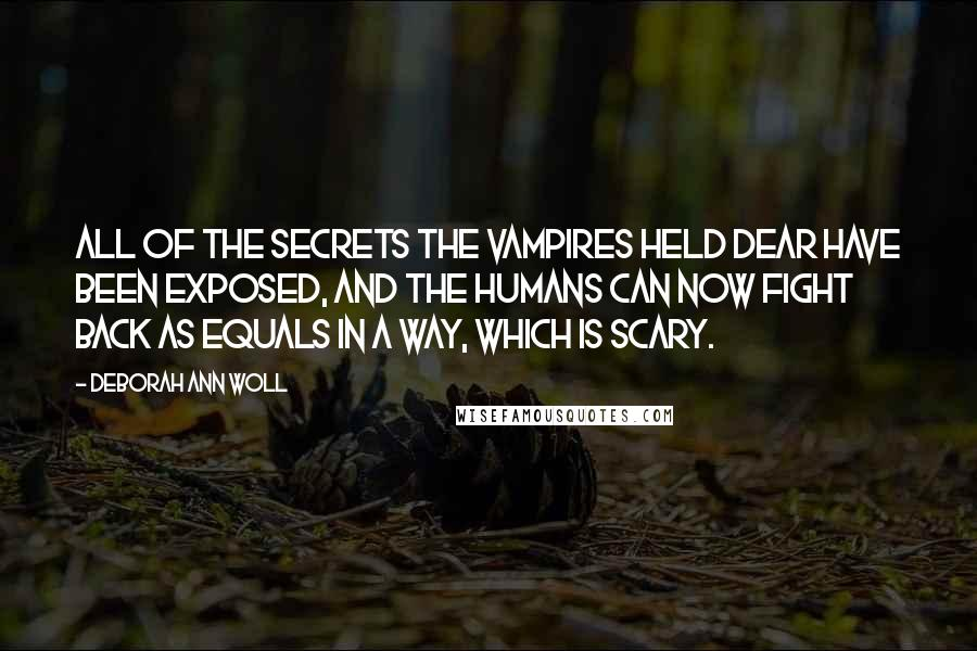 Deborah Ann Woll quotes: All of the secrets the vampires held dear have been exposed, and the humans can now fight back as equals in a way, which is scary.