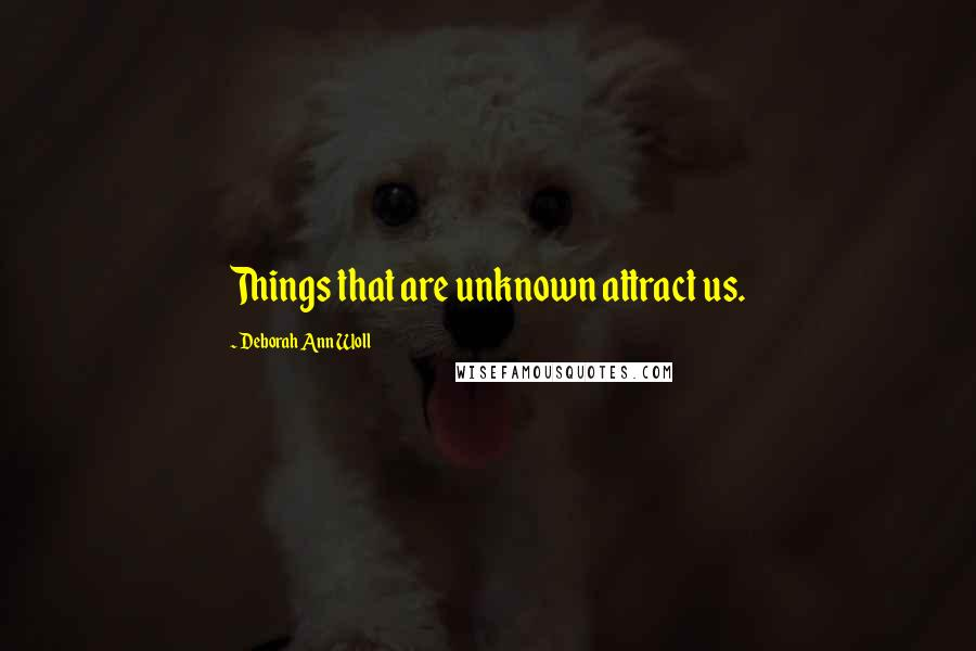 Deborah Ann Woll quotes: Things that are unknown attract us.