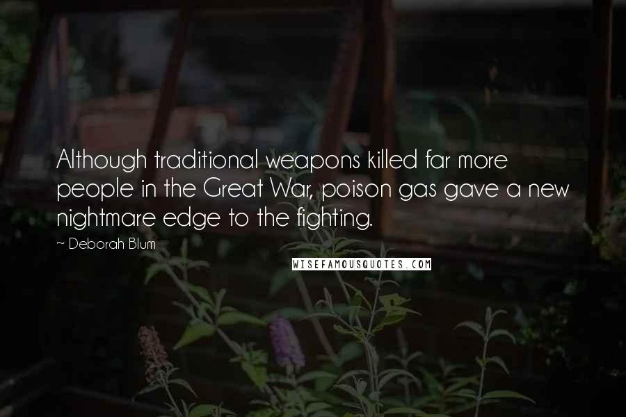 Deborah Blum quotes: Although traditional weapons killed far more people in the Great War, poison gas gave a new nightmare edge to the fighting.