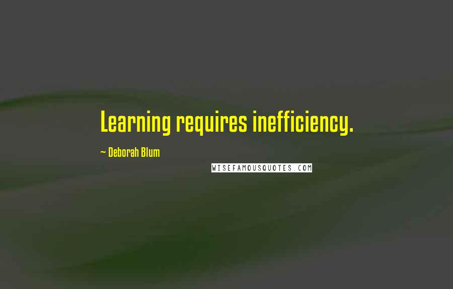Deborah Blum quotes: Learning requires inefficiency.