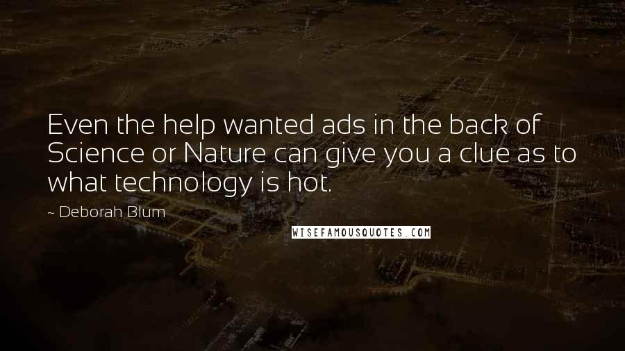 Deborah Blum quotes: Even the help wanted ads in the back of Science or Nature can give you a clue as to what technology is hot.