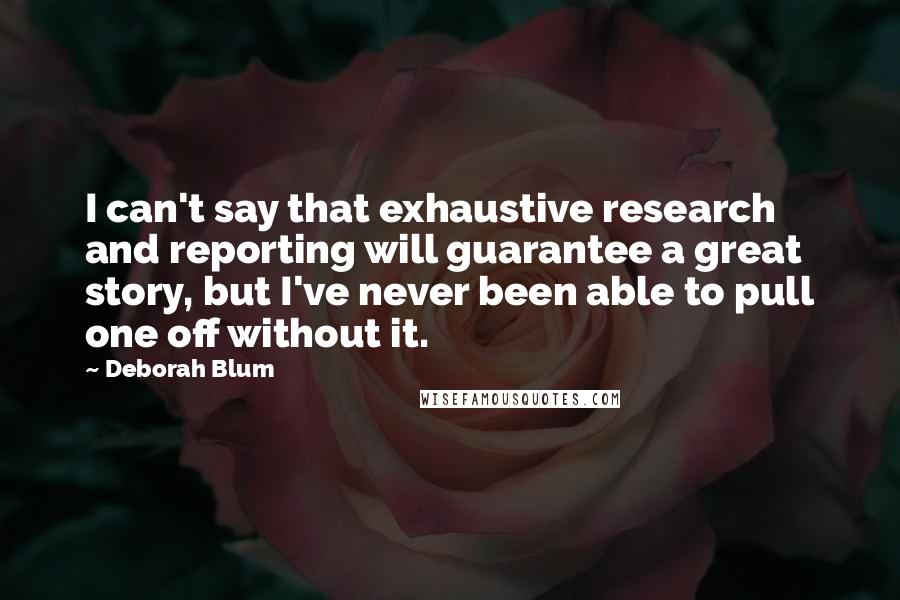 Deborah Blum quotes: I can't say that exhaustive research and reporting will guarantee a great story, but I've never been able to pull one off without it.