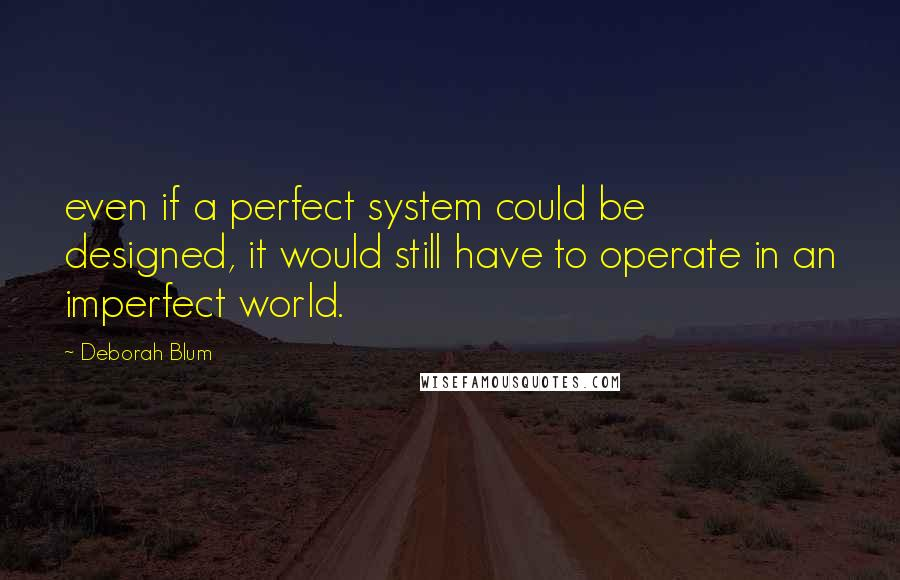 Deborah Blum quotes: even if a perfect system could be designed, it would still have to operate in an imperfect world.