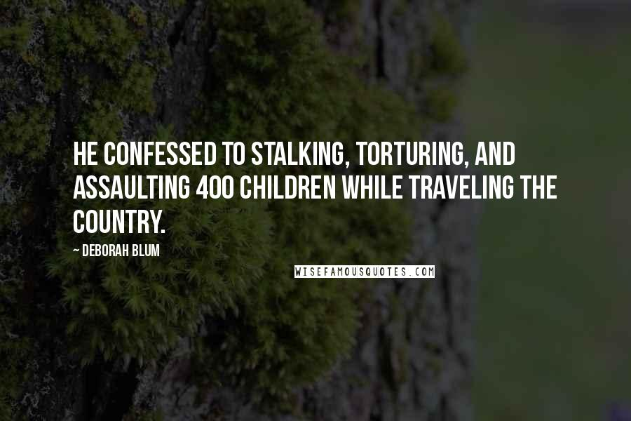 Deborah Blum quotes: He confessed to stalking, torturing, and assaulting 400 children while traveling the country.