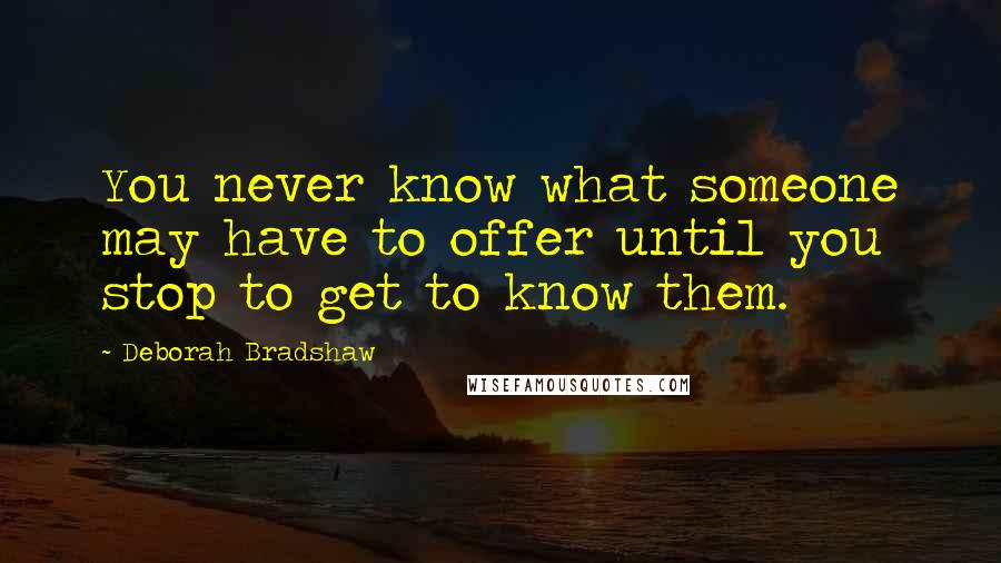 Deborah Bradshaw quotes: You never know what someone may have to offer until you stop to get to know them.