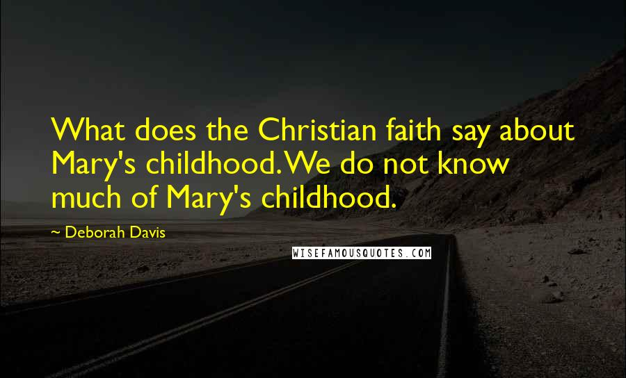 Deborah Davis quotes: What does the Christian faith say about Mary's childhood. We do not know much of Mary's childhood.