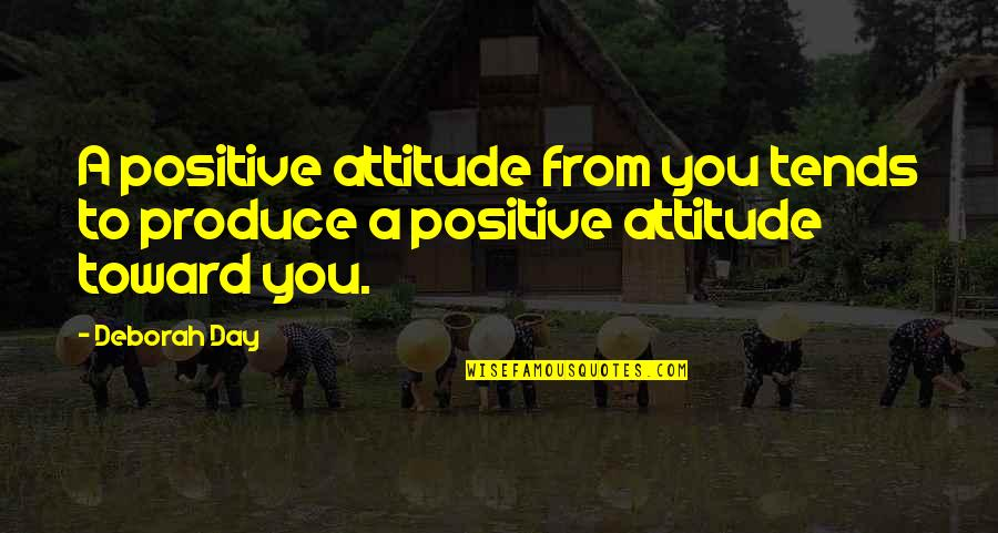 Deborah Day Quotes By Deborah Day: A positive attitude from you tends to produce